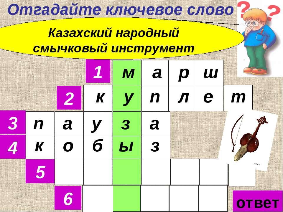 Отгадайте ключевое слово 1 2 3 4 5 6 Казахский народный смычковый инструмент ...