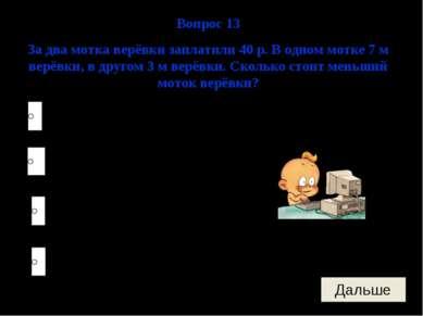 12 рублей. 28 рублей. 4 рубля. 120 рублей. Вопрос 13 За два мотка верёвки зап...