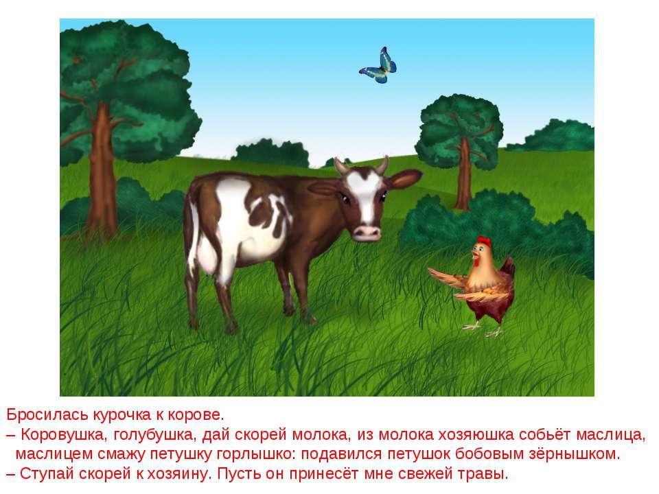 Бросилась курочка к корове. – Коровушка, голубушка, дай скорей молока, из мол...