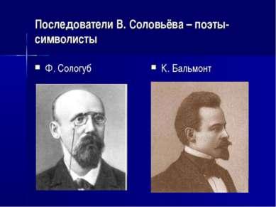 Последователи В. Соловьёва – поэты-символисты Ф. Сологуб К. Бальмонт