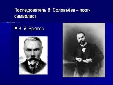 Последователь В. Соловьёва – поэт-символист В. Я. Брюсов
