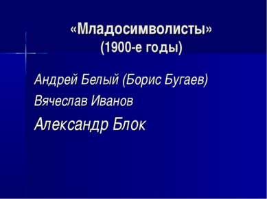 «Младосимволисты» (1900-е годы) Андрей Белый (Борис Бугаев) Вячеслав Иванов А...