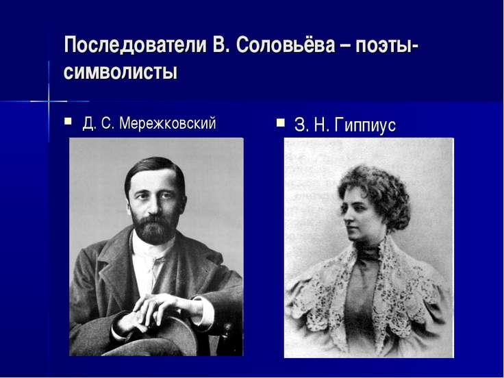 Последователи В. Соловьёва – поэты-символисты Д. С. Мережковский З. Н. Гиппиус