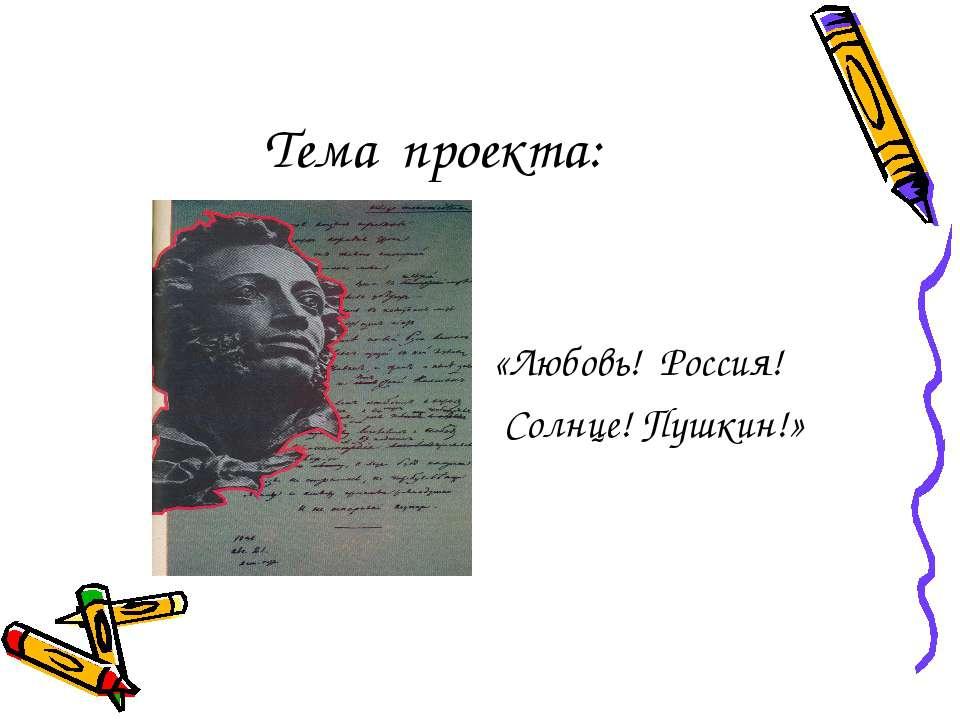 Тема проекта: «Любовь! Россия! Солнце! Пушкин!»