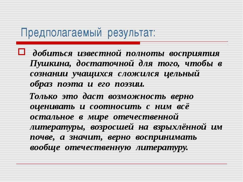 Предполагаемый результат: добиться известной полноты восприятия Пушкина, дост...