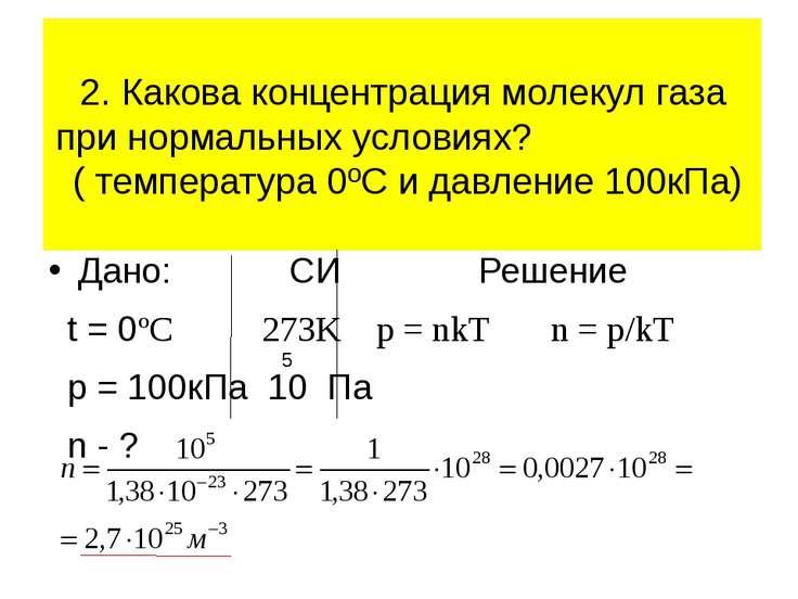 Дано: СИ Решение t = 0ºC 273K p = nkT n = p/kT p = 100кПа 10 Па n - ? 2. Како...