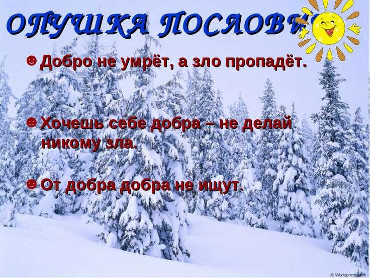 ОПУШКА ПОСЛОВИЦ Добро не умрёт, а зло пропадёт. Хочешь себе добра – не делай ...