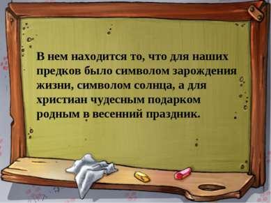 В нем находится то, что для наших предков было символом зарождения жизни, сим...