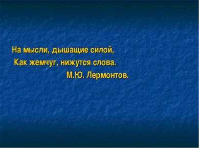 На мысли, дышащие силой, Как жемчуг, нижутся слова. М.Ю. Лермонтов.