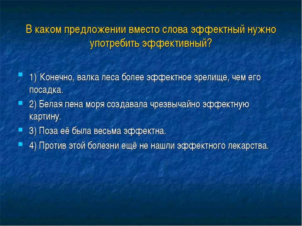 В каком предложении вместо слова эффектный нужно употребить эффективный? 1) К...