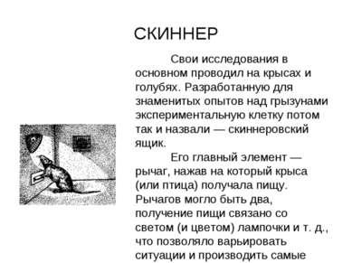 СКИННЕР Свои исследования в основном проводил на крысах и голубях. Разработан...