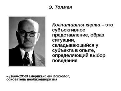 Э. Толмен – (1886-1959) американский психолог, основатель необихевиоризма Ког...
