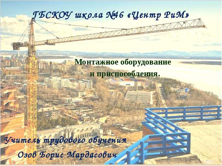 ГБСКОУ школа №46 «Центр РиМ» Монтажное оборудование и приспособления. Учитель...