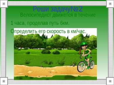 Реши задачу№2 Велосипедист движется в течение 1 часа, проделав путь 6км. Опре...