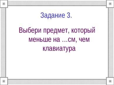Задание 3. Выбери предмет, который меньше на …см, чем клавиатура