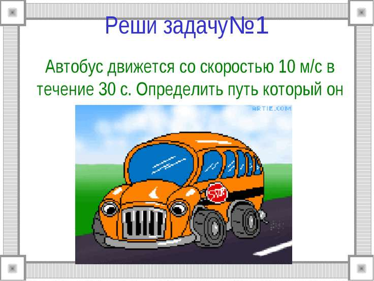 Реши задачу№1 Автобус движется со скоростью 10 м/c в течение 30 с. Определить...