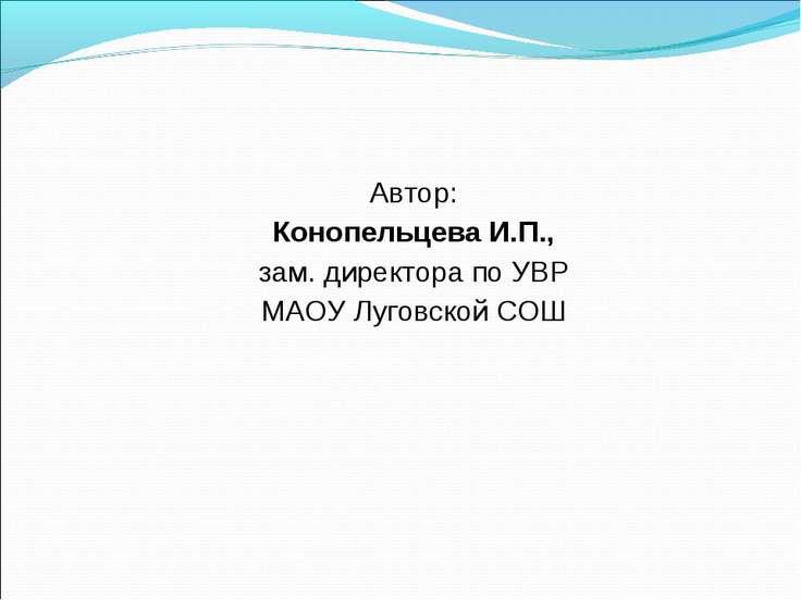 Автор: Конопельцева И.П., зам. директора по УВР МАОУ Луговской СОШ