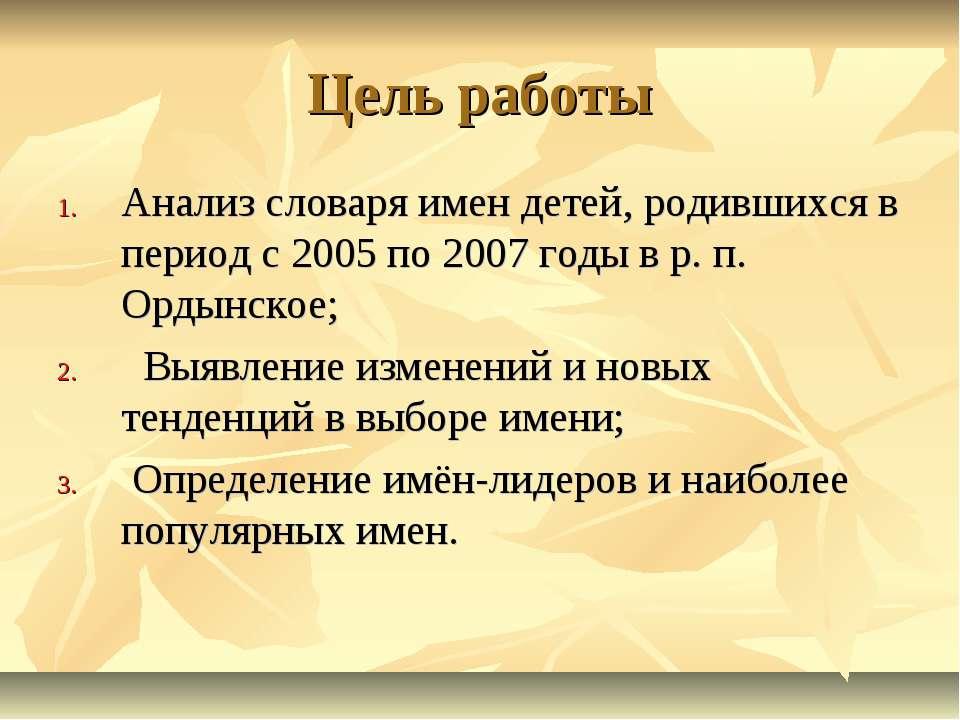 Цель работы Анализ словаря имен детей, родившихся в период с 2005 по 2007 год...