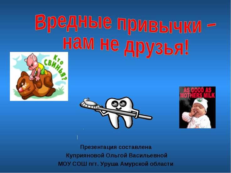 Презентация составлена Куприяновой Ольгой Васильевной МОУ СОШ пгт. Уруша Амур...
