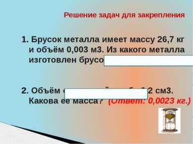 Решение задач для закрепления Брусок металла имеет массу 26,7 кг и объём 0,00...