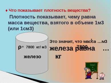 ♦ Что показывает плотность вещества? Плотность показывает, чему равна масса в...