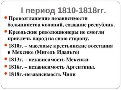 I период 1810-1818гг. Провозглашение независимости большинства колоний, созда...