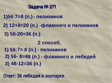 Задача № 271 1)56:7=8 (п.) - пеликанов 2) 12+8=20 (п.) -фламинго и пеликанов ...