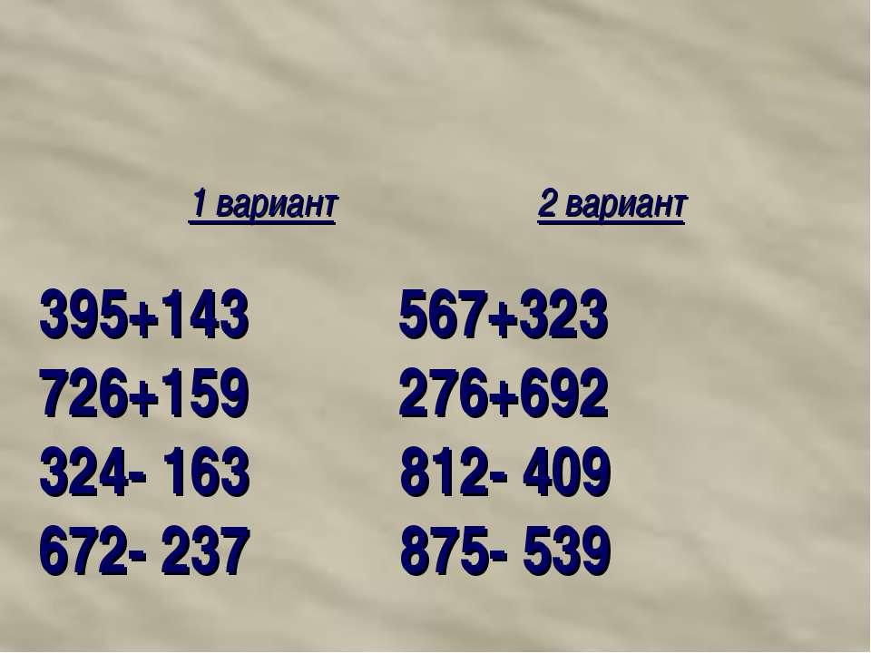 1 вариант 2 вариант 395+143 567+323 726+159 276+692 324- 163 812- 409 672- 23...