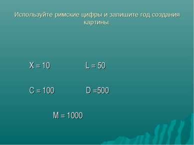 Используйте римские цифры и запишите год создания картины. X = 10 L = 50 C = ...