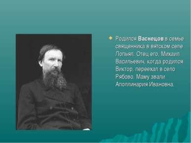 Родился Васнецов в семье священника в вятском селе Лопьял. Отец его, Михаил В...