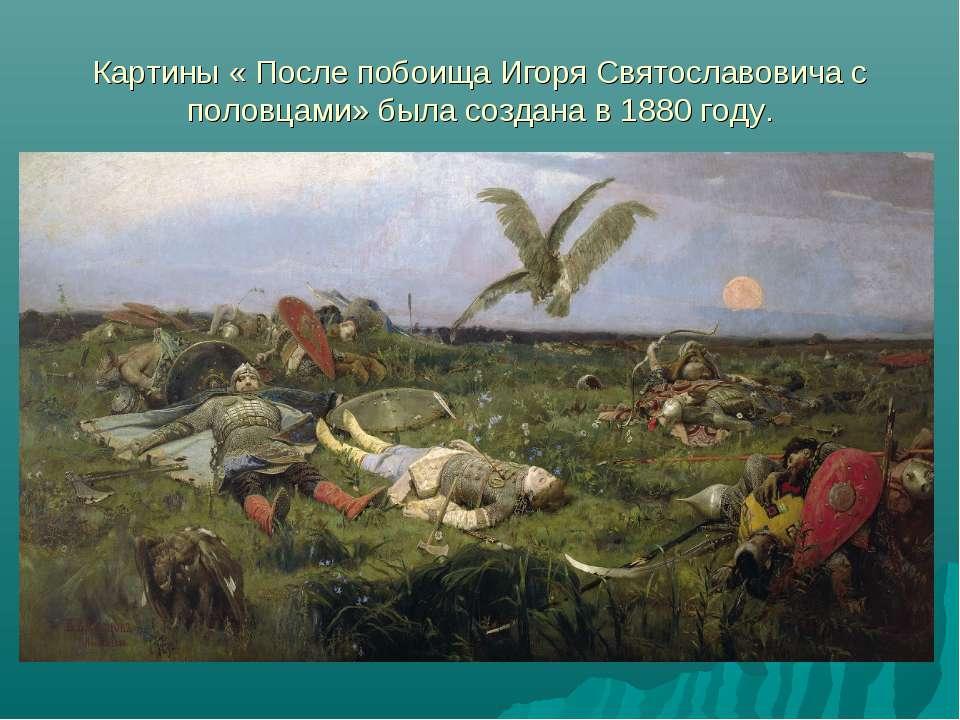 Картины « После побоища Игоря Святославовича с половцами» была создана в 1880...