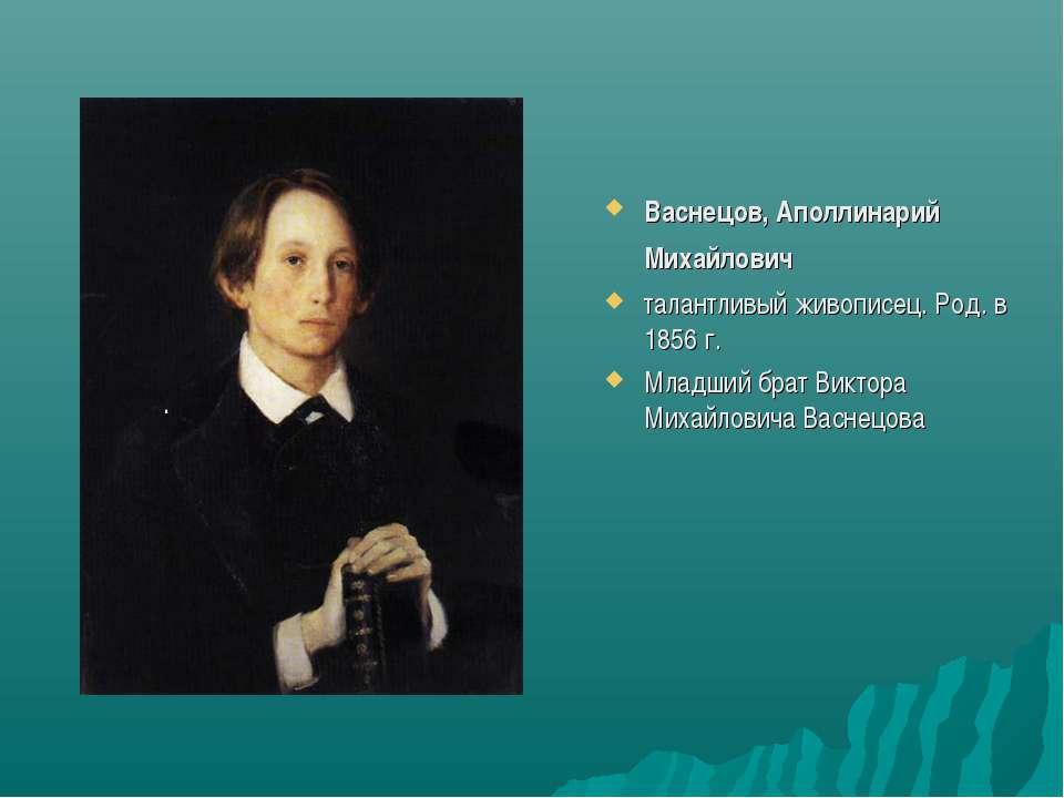 Васнецов, Аполлинарий Михайлович талантливый живописец. Род. в 1856 г. Младши...