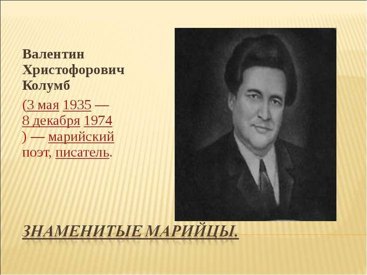 Валентин Христофорович Колумб (3 мая1935—8 декабря1974)—марийский поэт...
