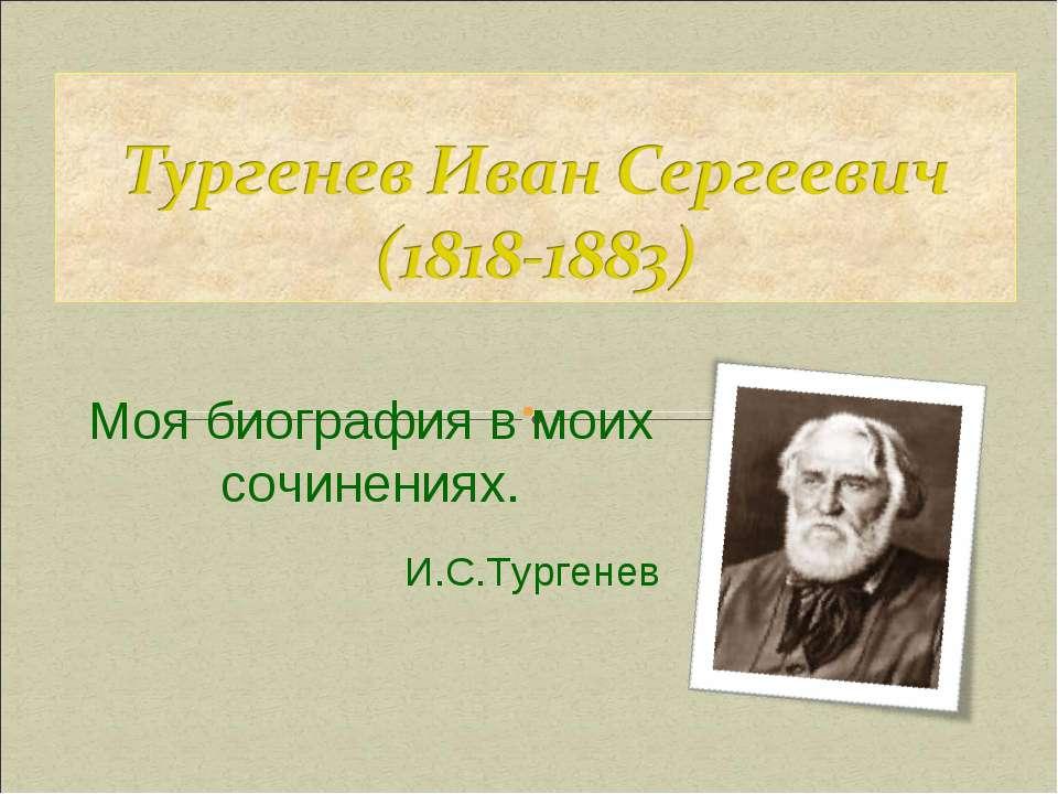 Моя биография в моих сочинениях. И.С.Тургенев