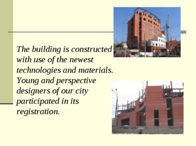 The building is constructed with use of the newest technologies and materials...