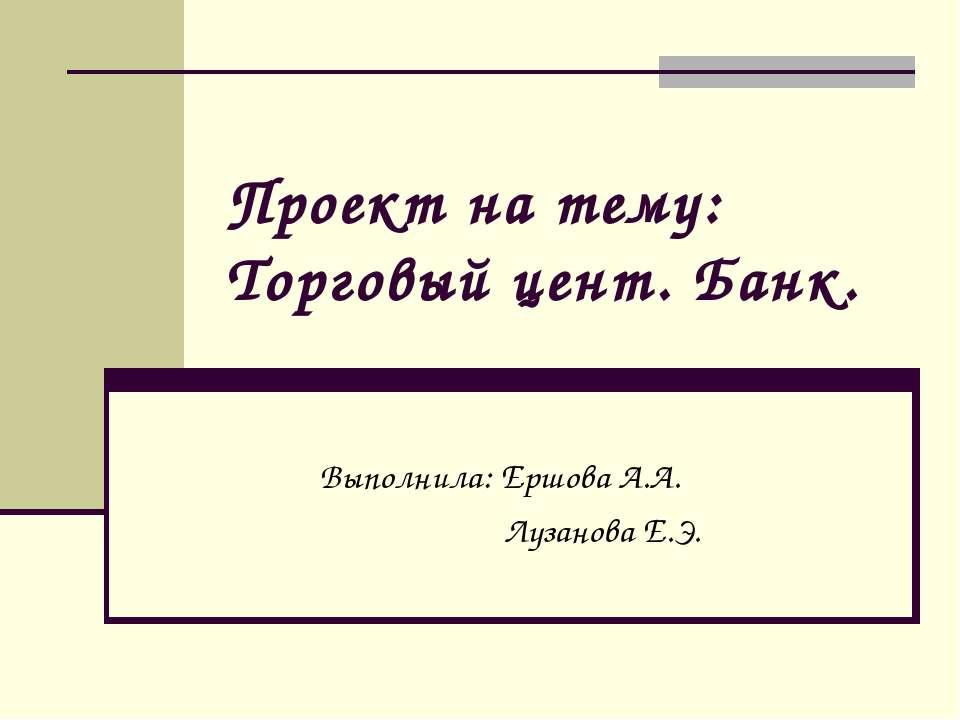 Проект на тему: Торговый цент. Банк. Выполнила: Ершова А.А. Лузанова Е.Э.