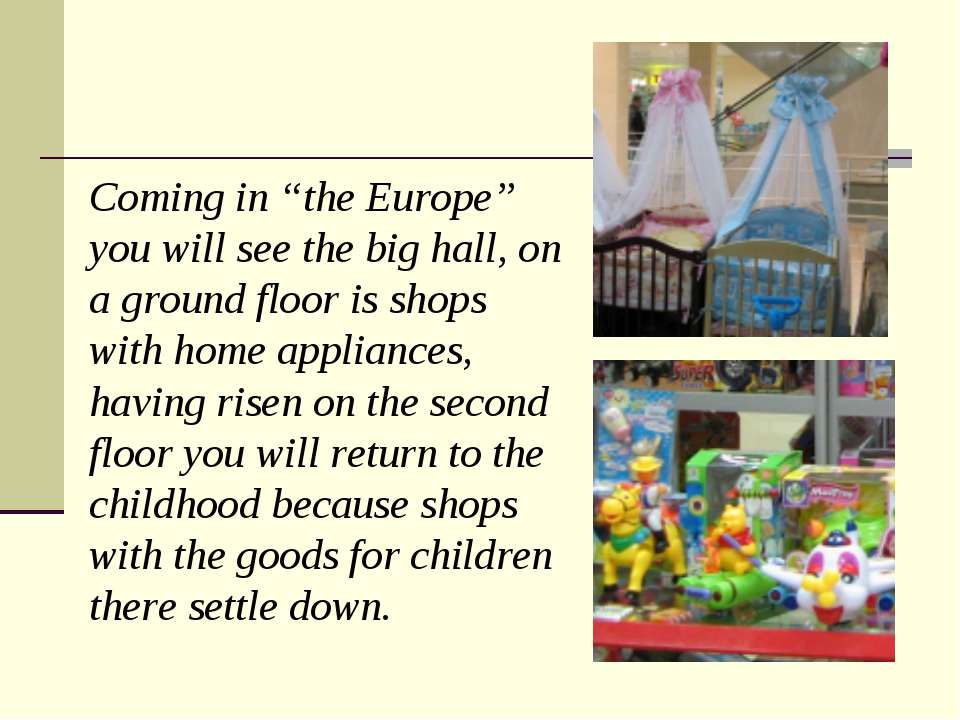 "Coming in ""the Europe"" you will see the big hall, on a ground floor is shops ..."