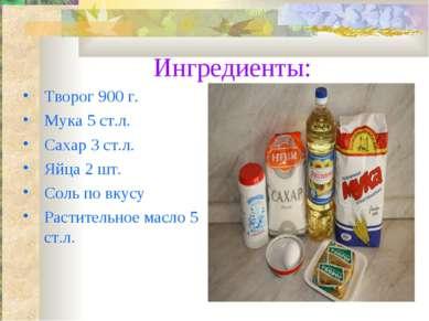 Ингредиенты: Творог 900 г. Мука 5 ст.л. Сахар 3 ст.л. Яйца 2 шт. Соль по вкус...