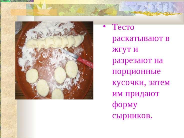 Тесто раскатывают в жгут и разрезают на порционные кусочки, затем им придают ...