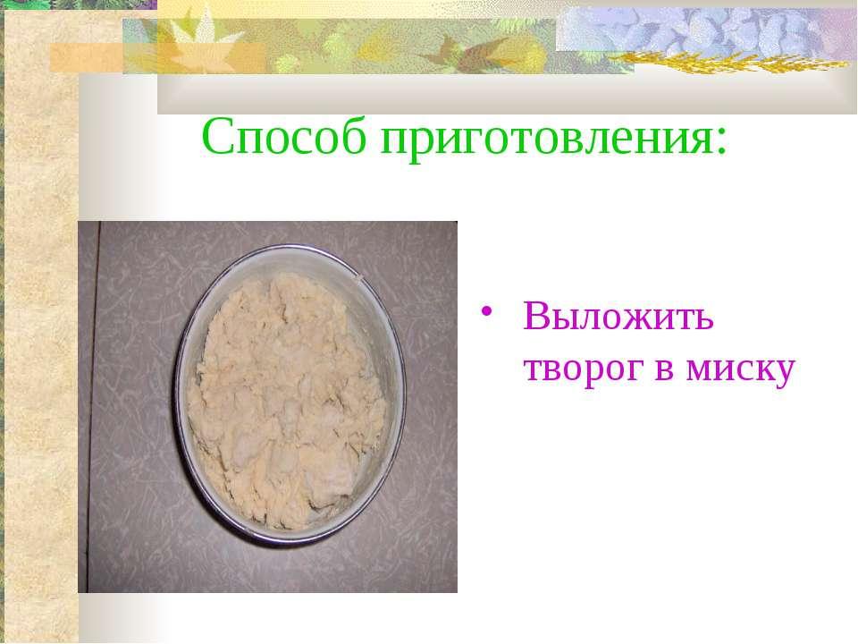 Способ приготовления: Выложить творог в миску