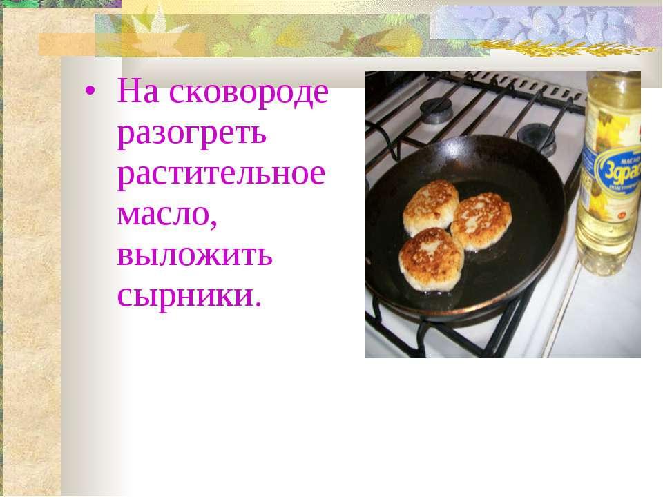 На сковороде разогреть растительное масло, выложить сырники.