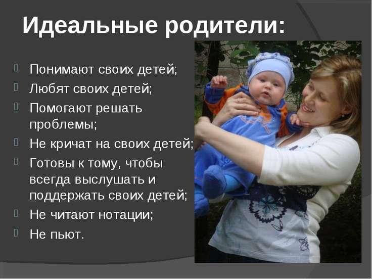 Идеальные родители: Понимают своих детей; Любят своих детей; Помогают решать ...
