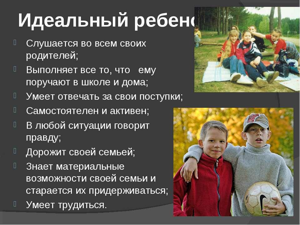 Идеальный ребенок: Слушается во всем своих родителей; Выполняет все то, что е...