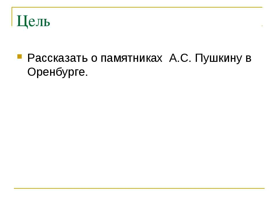 Цель Рассказать о памятниках А.С. Пушкину в Оренбурге.