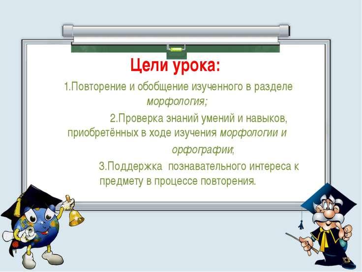 Цели урока: 1.Повторение и обобщение изученного в разделе морфология; 2.Прове...