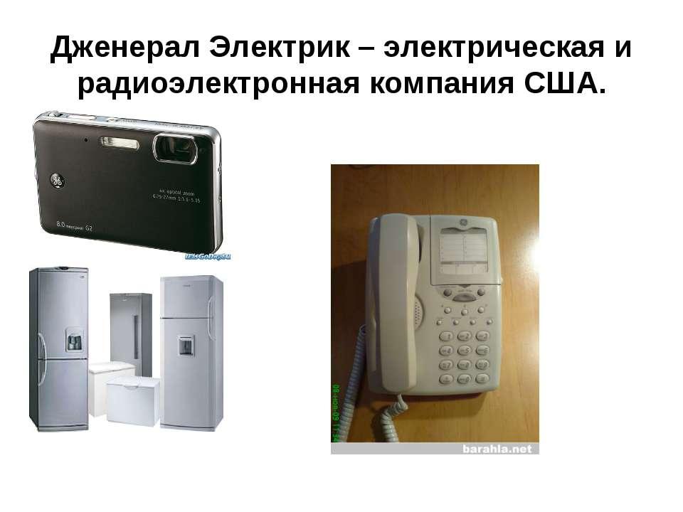 Дженерал Электрик – электрическая и радиоэлектронная компания США.