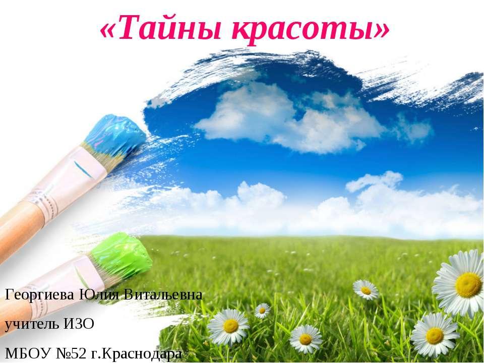 «Тайны красоты» Георгиева Юлия Витальевна учитель ИЗО МБОУ №52 г.Краснодара