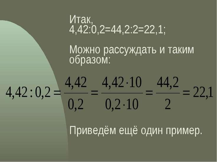 Итак, 4,42:0,2=44,2:2=22,1; Можно рассуждать и таким образом: Приведём ещё од...