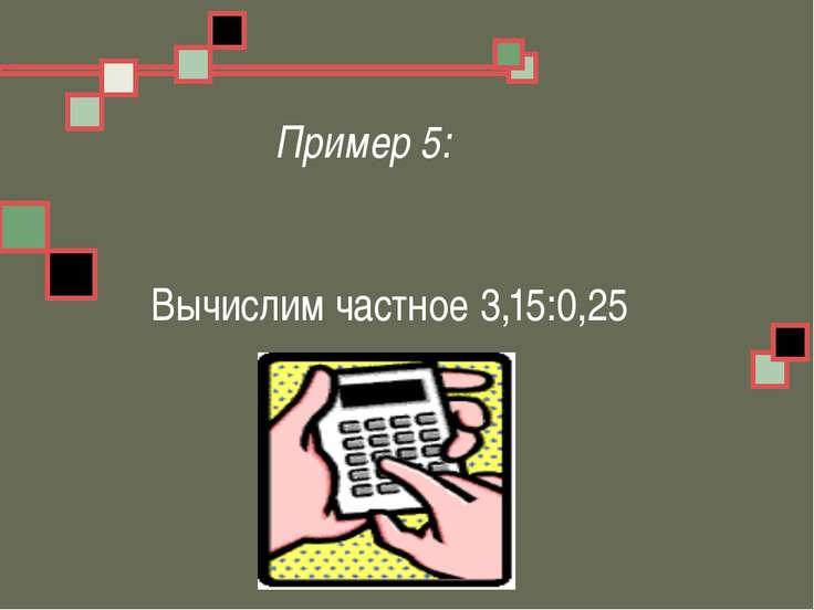 Пример 5: Вычислим частное 3,15:0,25