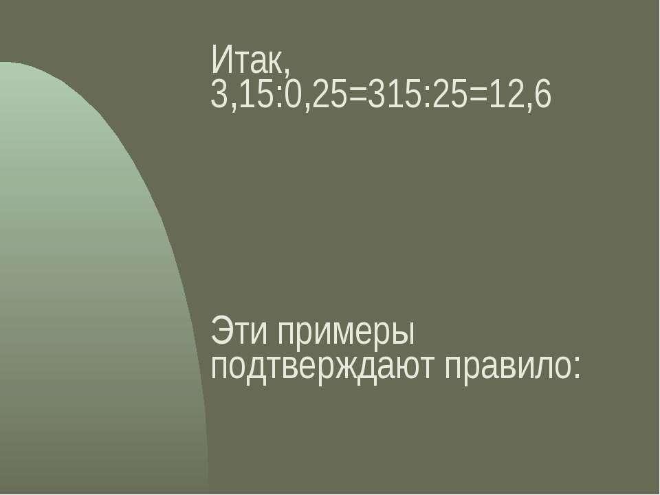 Итак, 3,15:0,25=315:25=12,6 Эти примеры подтверждают правило: